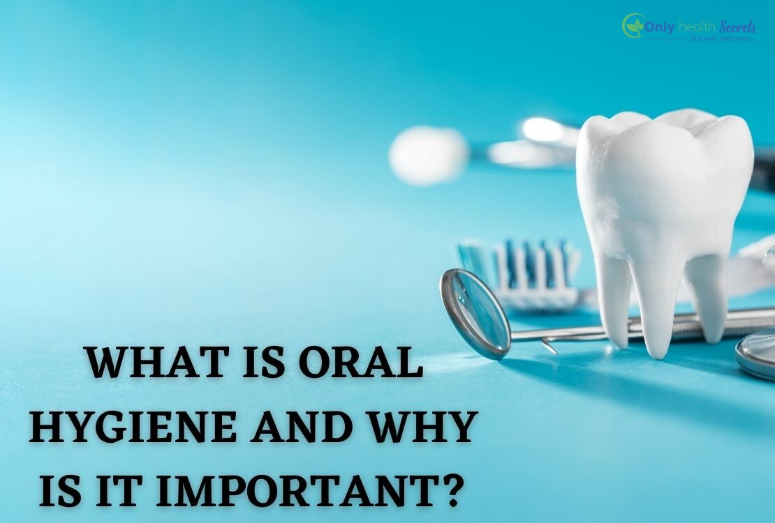 WHAT IS ORAL HYGIENE AND WHY IS IT IMPORTANT