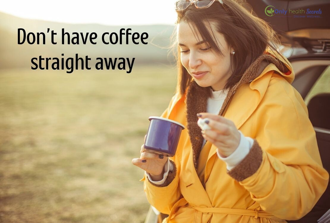 Don't have coffee straight away
